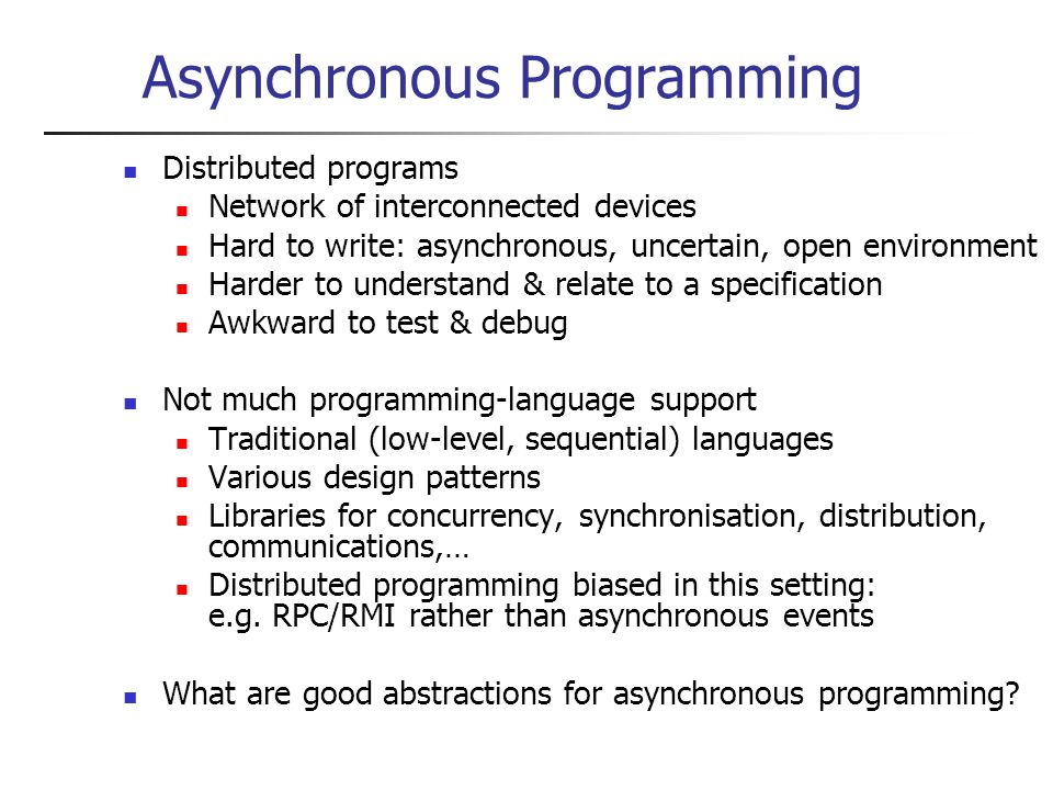Asynchronous Programming Distributed programs Network of interconnected devices Hard to write: asynchronous, uncertain, open environment Harder to understand & relate to a specification Awkward to test & debug Not much programming-language support Traditional (low-level, sequential) languages Various design patterns Libraries for concurrency, synchronisation, distribution, communications,… Distributed programming biased in this setting: e.g.