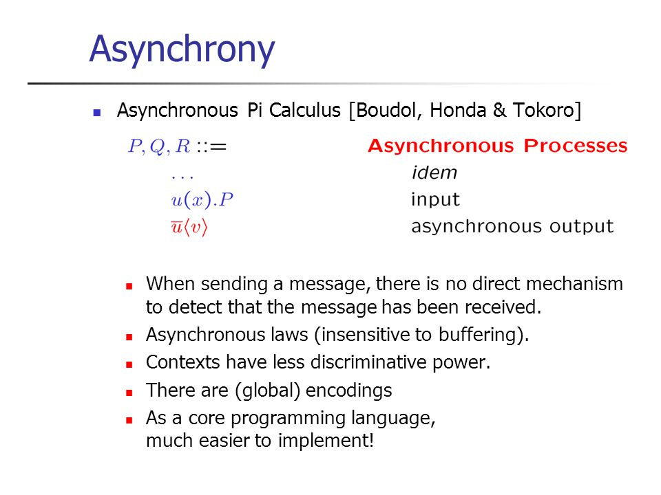 Asynchrony Asynchronous Pi Calculus [Boudol, Honda & Tokoro] When sending a message, there is no direct mechanism to detect that the message has been received.