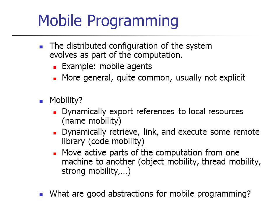 Mobile Programming The distributed configuration of the system evolves as part of the computation.