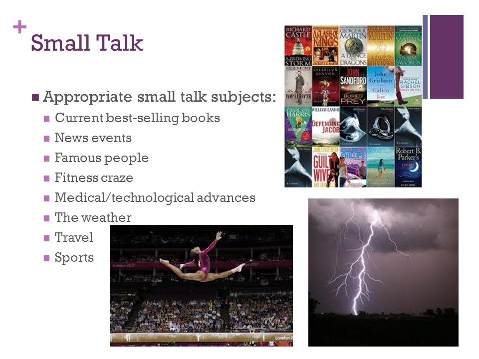 + Small Talk Appropriate small talk subjects: Current best-selling books News events Famous people Fitness craze Medical/technological advances The weather Travel Sports