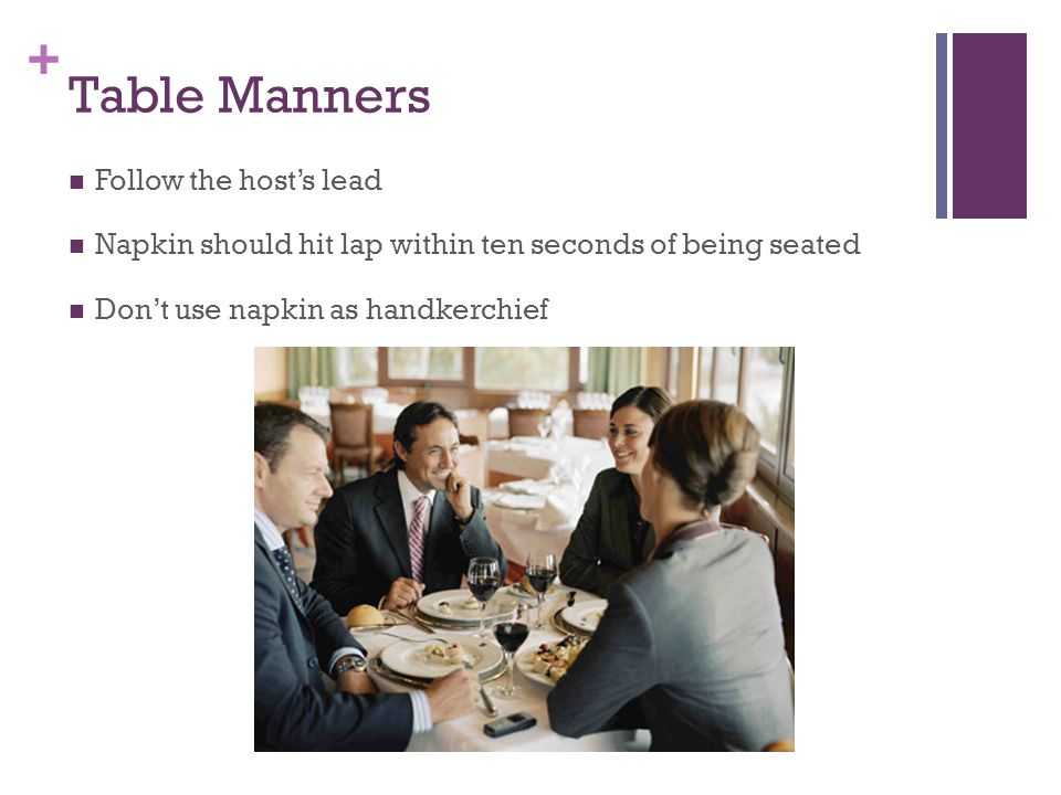 + Table Manners Follow the host's lead Napkin should hit lap within ten seconds of being seated Don't use napkin as handkerchief