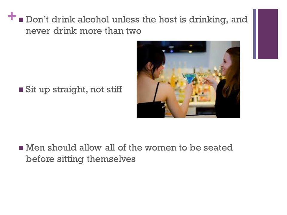 + Don't drink alcohol unless the host is drinking, and never drink more than two Sit up straight, not stiff Men should allow all of the women to be seated before sitting themselves