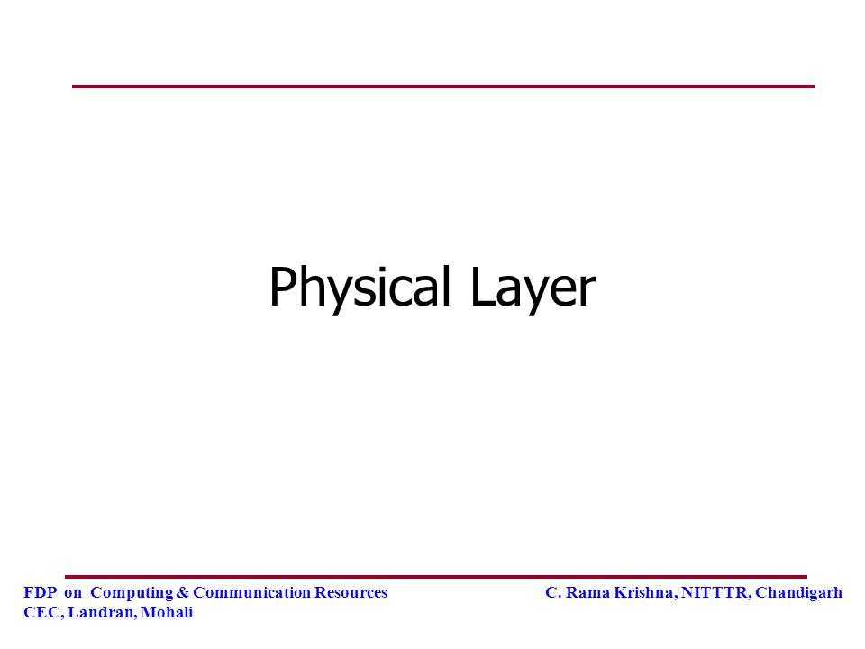 FDP on Computing & Communication Resources C. Rama Krishna, NITTTR, Chandigarh CEC, Landran, Mohali Physical Layer