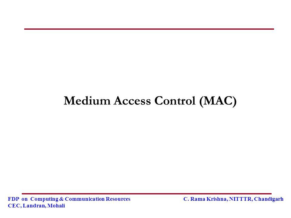FDP on Computing & Communication Resources C. Rama Krishna, NITTTR, Chandigarh CEC, Landran, Mohali Medium Access Control (MAC)