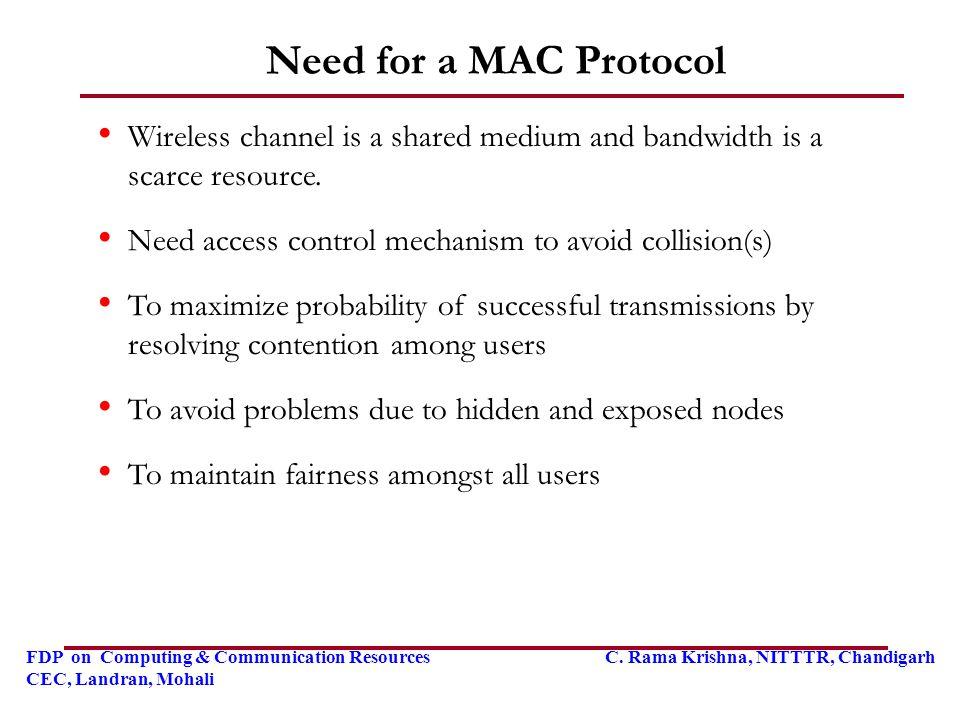FDP on Computing & Communication Resources C. Rama Krishna, NITTTR, Chandigarh CEC, Landran, Mohali Need for a MAC Protocol Wireless channel is a shar