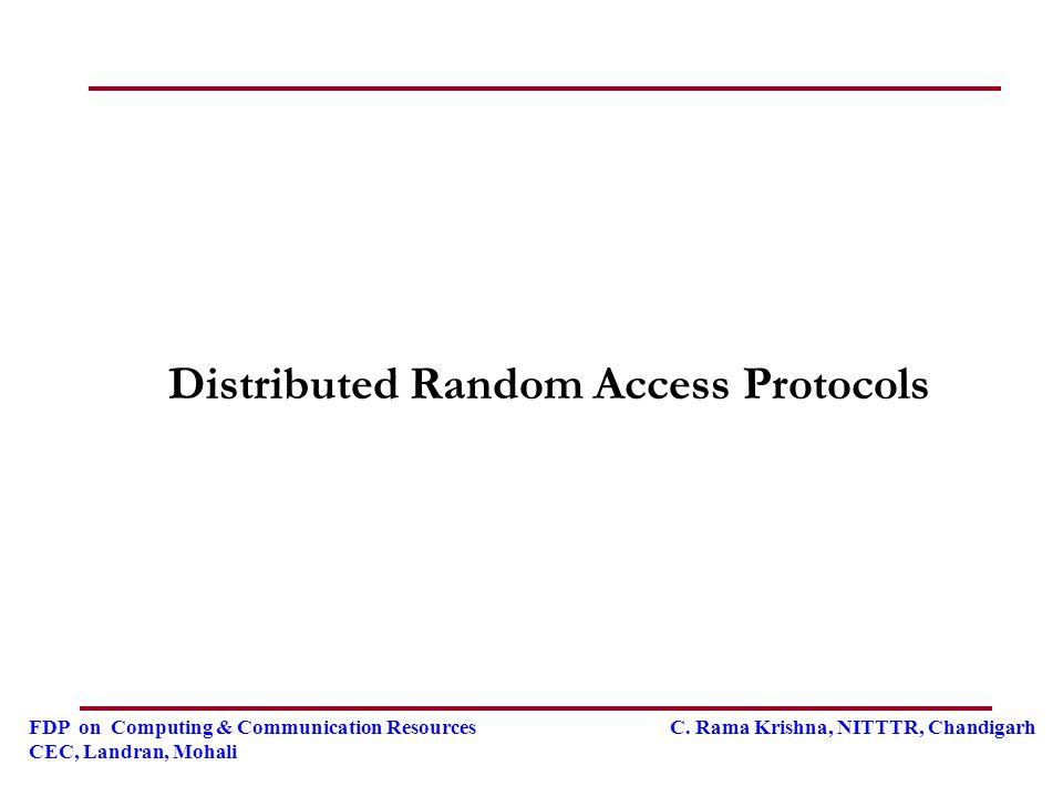FDP on Computing & Communication Resources C. Rama Krishna, NITTTR, Chandigarh CEC, Landran, Mohali Distributed Random Access Protocols
