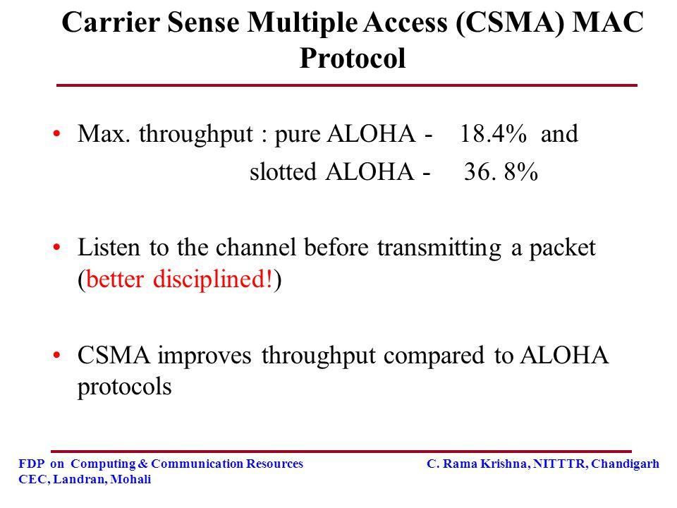 FDP on Computing & Communication Resources C. Rama Krishna, NITTTR, Chandigarh CEC, Landran, Mohali Carrier Sense Multiple Access (CSMA) MAC Protocol