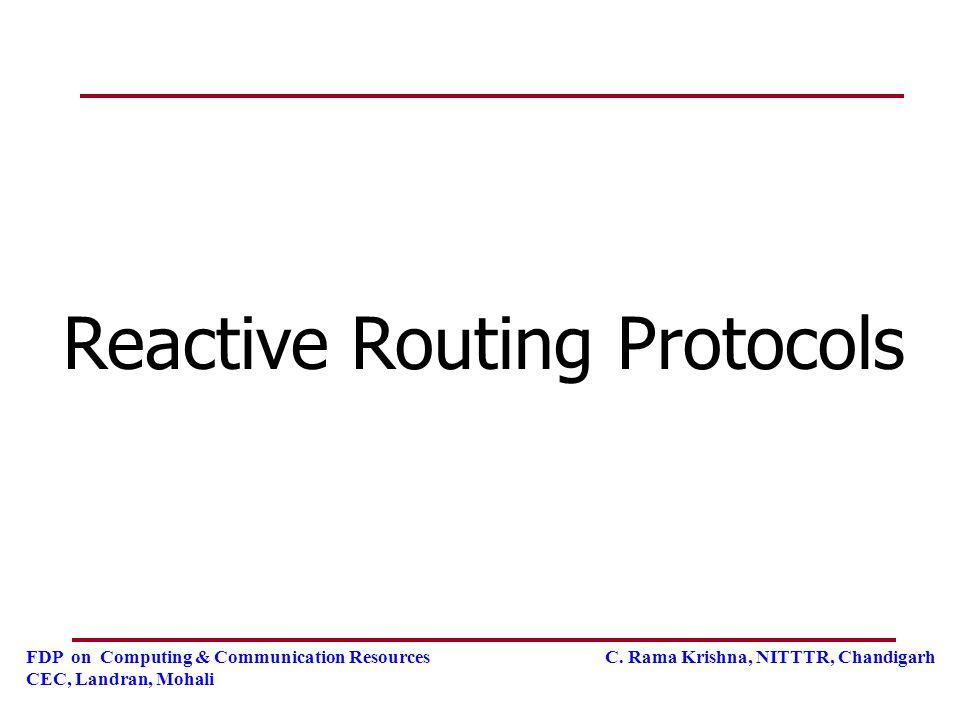 FDP on Computing & Communication Resources C. Rama Krishna, NITTTR, Chandigarh CEC, Landran, Mohali Reactive Routing Protocols