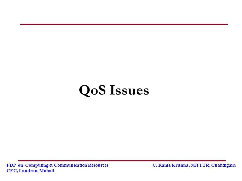 FDP on Computing & Communication Resources C. Rama Krishna, NITTTR, Chandigarh CEC, Landran, Mohali QoS Issues