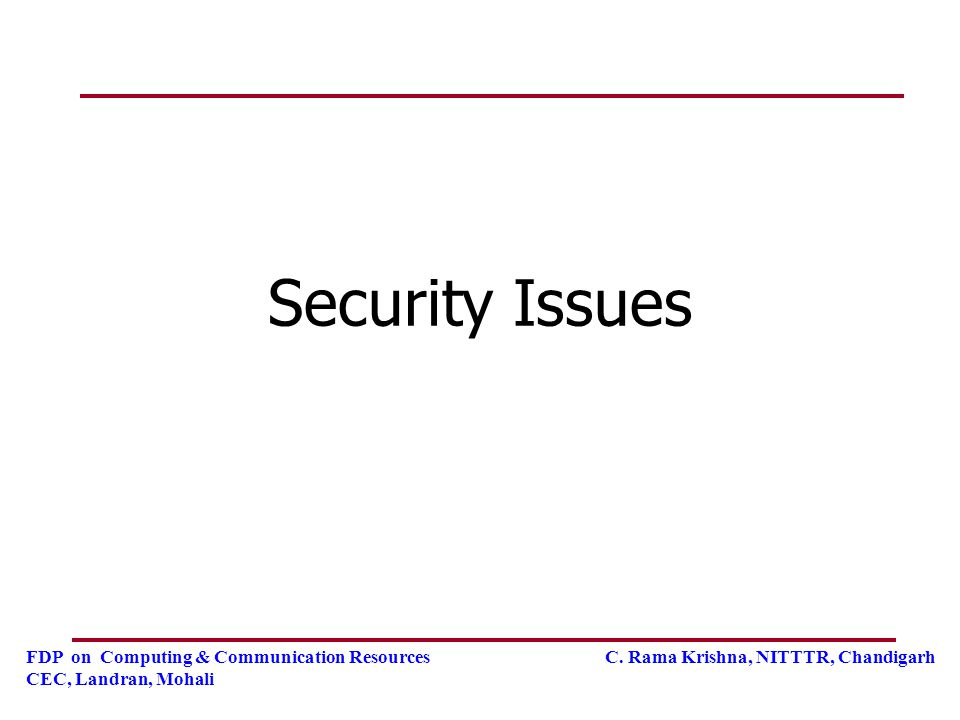 FDP on Computing & Communication Resources C. Rama Krishna, NITTTR, Chandigarh CEC, Landran, Mohali Security Issues