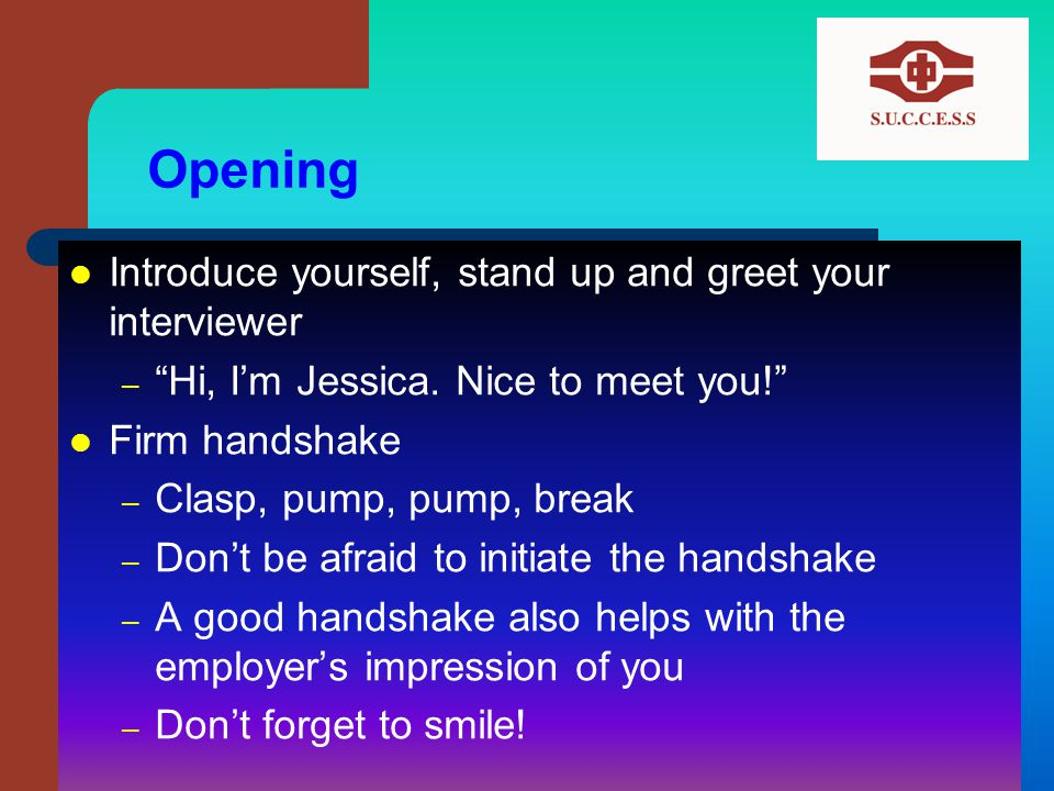 Opening Introduce yourself, stand up and greet your interviewer – Hi, I'm Jessica.