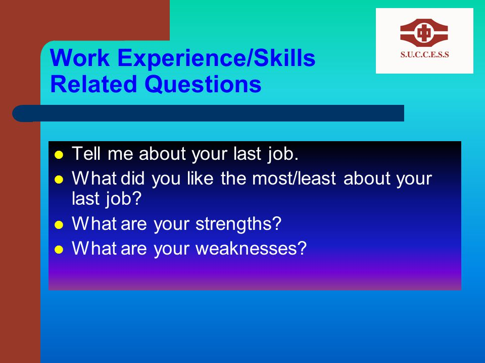 Work Experience/Skills Related Questions Tell me about your last job.
