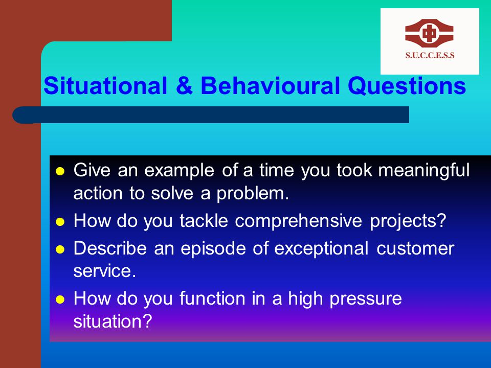 Situational & Behavioural Questions Give an example of a time you took meaningful action to solve a problem.
