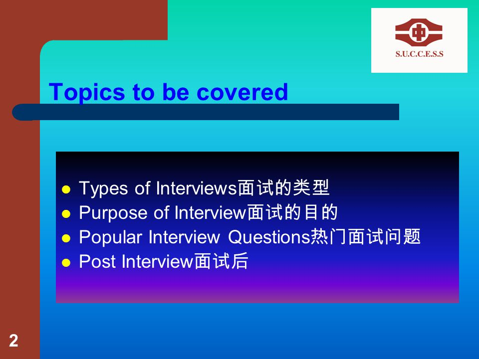 Topics to be covered Types of Interviews 面试的类型 Purpose of Interview 面试的目的 Popular Interview Questions 热门面试问题 Post Interview 面试后 2
