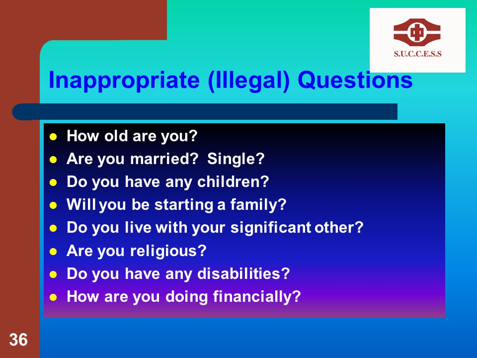 Inappropriate (Illegal) Questions How old are you.