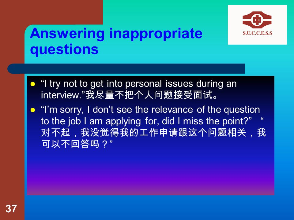 Answering inappropriate questions I try not to get into personal issues during an interview. 我尽量不把个人问题接受面试。 I'm sorry, I don't see the relevance of the question to the job I am applying for, did I miss the point? 对不起,我没觉得我的工作申请跟这个问题相关,我 可以不回答吗? 37