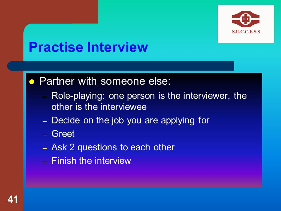 Practise Interview Partner with someone else: – Role-playing: one person is the interviewer, the other is the interviewee – Decide on the job you are applying for – Greet – Ask 2 questions to each other – Finish the interview 41