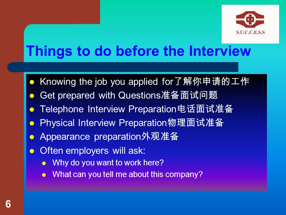 Things to do before the Interview Knowing the job you applied for 了解你申请的工作 Get prepared with Questions 准备面试问题 Telephone Interview Preparation 电话面试准备 Physical Interview Preparation 物理面试准备 Appearance preparation 外观准备 Often employers will ask: Why do you want to work here.