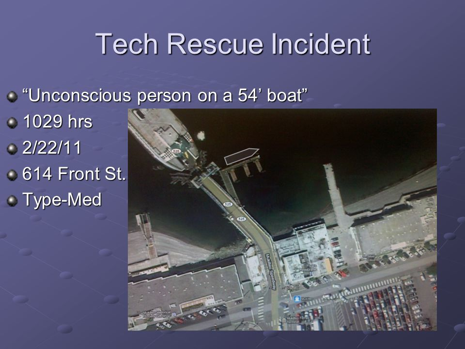 Tech Rescue Incident Unconscious person on a 54' boat 1029 hrs 2/22/11 614 Front St. Type-Med