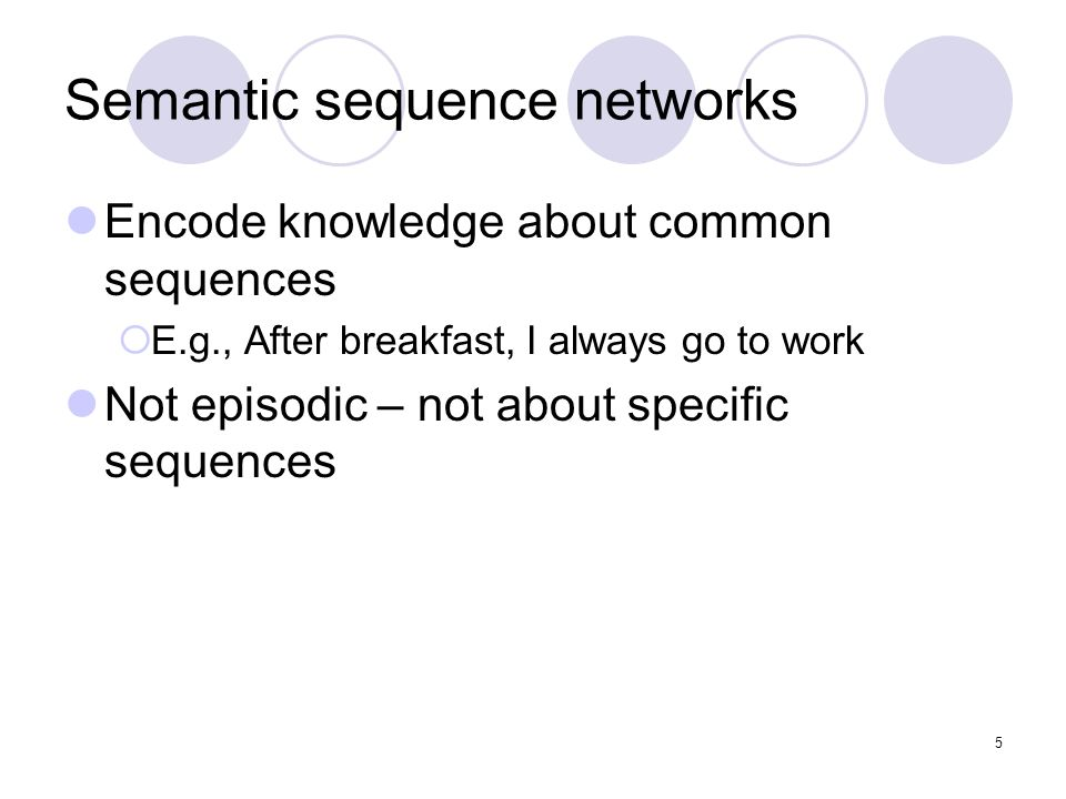 Semantic sequence networks Encode knowledge about common sequences  E.g., After breakfast, I always go to work Not episodic – not about specific sequ