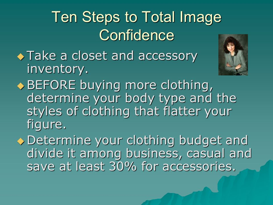 Ten Steps to Total Image Confidence  Take a closet and accessory inventory.  BEFORE buying more clothing, determine your body type and the styles of