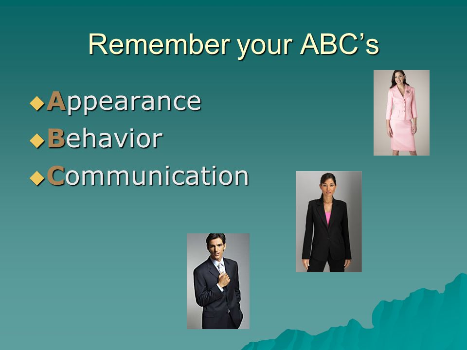 Remember your ABC's  Appearance  Behavior  Communication