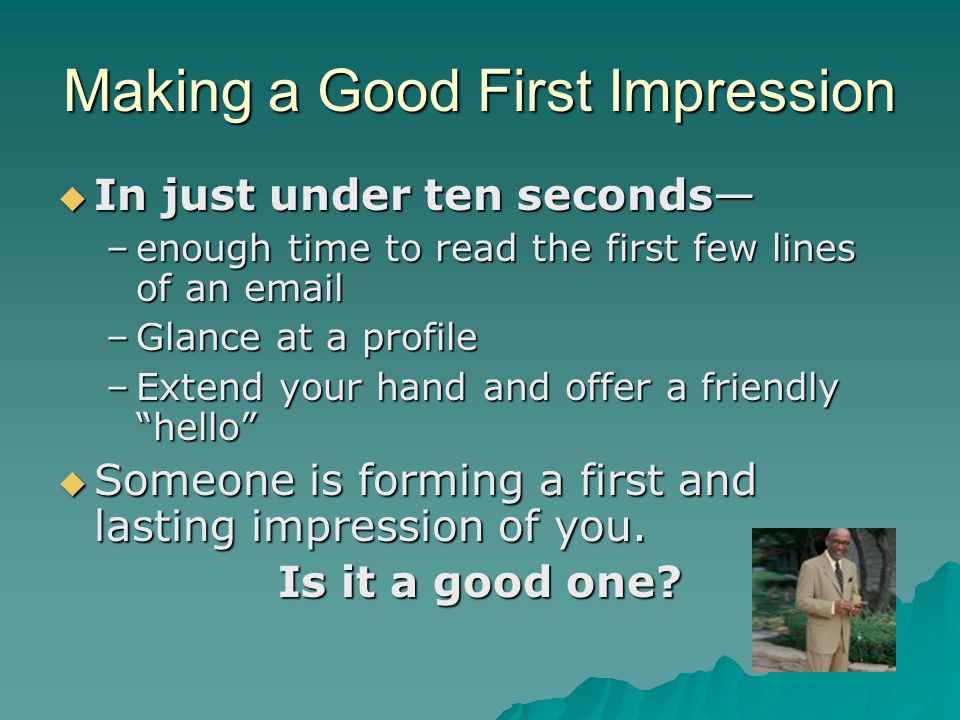 Making a Good First Impression  In just under ten seconds— –enough time to read the first few lines of an email –Glance at a profile –Extend your han