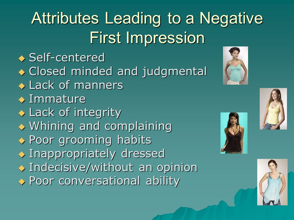 Attributes Leading to a Negative First Impression  Self-centered  Closed minded and judgmental  Lack of manners  Immature  Lack of integrity  Wh