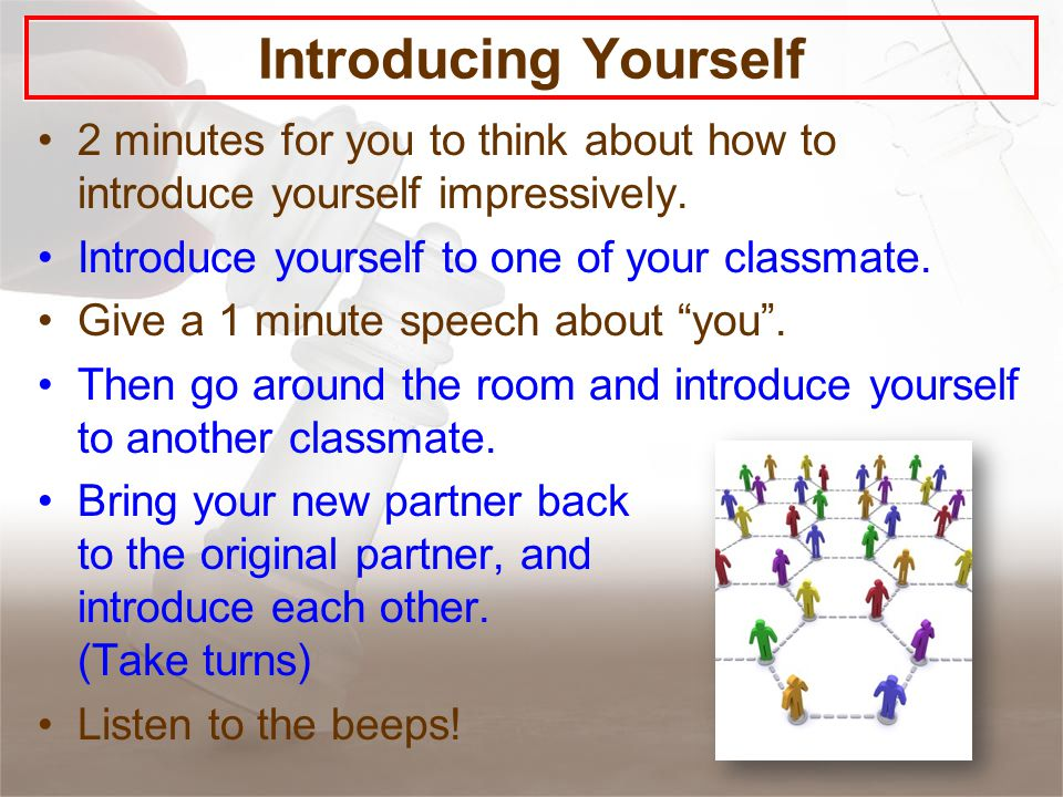Introducing Yourself 2 minutes for you to think about how to introduce yourself impressively.
