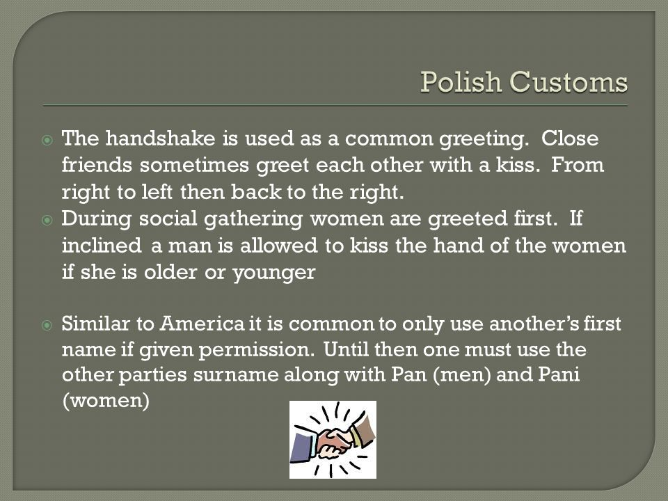  The handshake is used as a common greeting. Close friends sometimes greet each other with a kiss.
