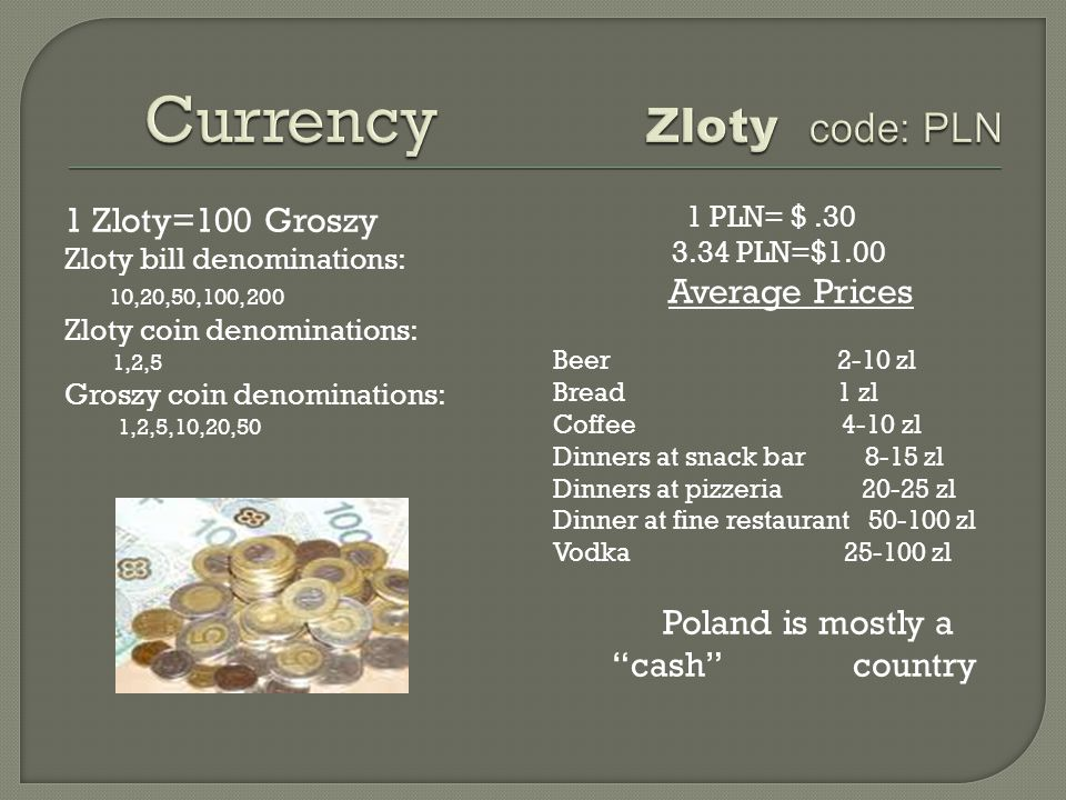 1 Zloty=100 Groszy Zloty bill denominations: 10,20,50,100,200 Zloty coin denominations: 1,2,5 Groszy coin denominations: 1,2,5,10,20,50 1 PLN= $.30 3.34 PLN=$1.00 Average Prices Beer 2-10 zl Bread 1 zl Coffee 4-10 zl Dinners at snack bar 8-15 zl Dinners at pizzeria 20-25 zl Dinner at fine restaurant 50-100 zl Vodka 25-100 zl Poland is mostly a cash country