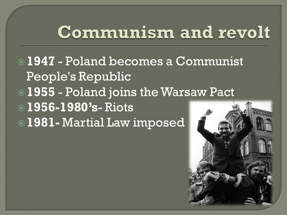  1947 - Poland becomes a Communist People s Republic  1955 - Poland joins the Warsaw Pact  1956-1980's- Riots  1981- Martial Law imposed