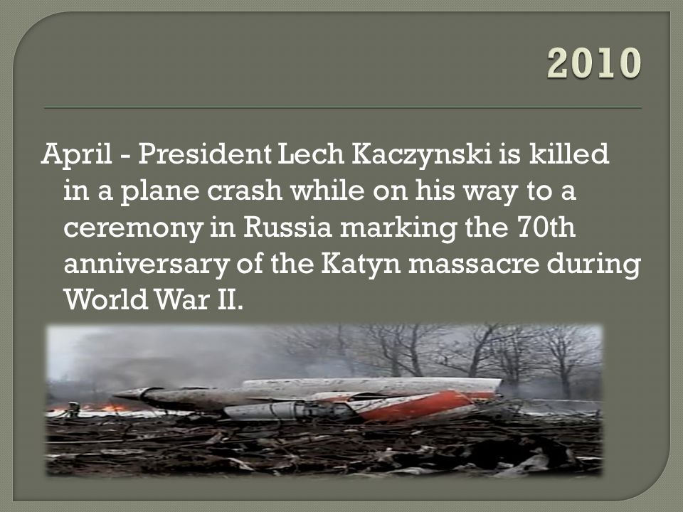 April - President Lech Kaczynski is killed in a plane crash while on his way to a ceremony in Russia marking the 70th anniversary of the Katyn massacre during World War II.
