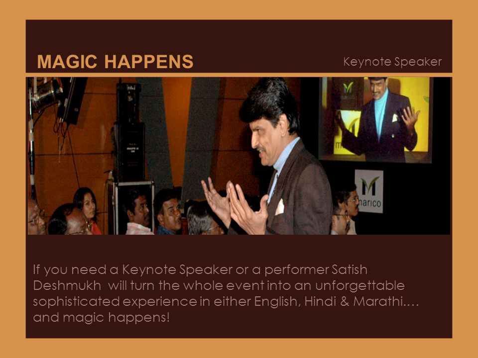 MAGIC HAPPENS Keynote Speaker If you need a Keynote Speaker or a performer Satish Deshmukh will turn the whole event into an unforgettable sophisticated experience in either English, Hindi & Marathi.… and magic happens!