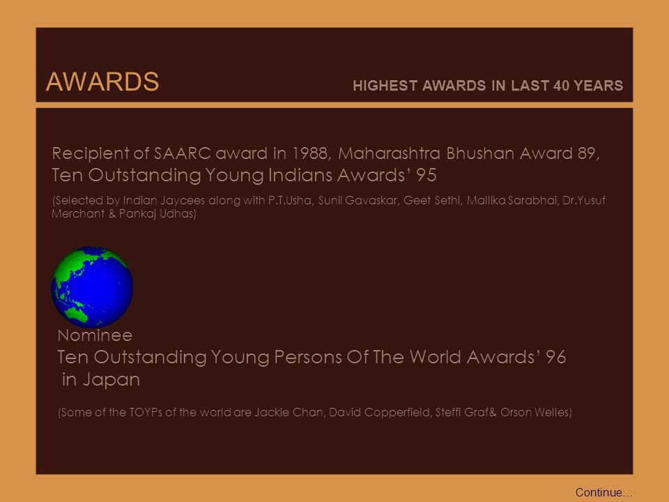 AWARDS HIGHEST AWARDS IN LAST 40 YEARS Nominee Ten Outstanding Young Persons Of The World Awards' 96 in Japan (Some of the TOYPs of the world are Jackie Chan, David Copperfield, Steffi Graf& Orson Welles) Recipient of SAARC award in 1988, Maharashtra Bhushan Award 89, Ten Outstanding Young Indians Awards' 95 (Selected by Indian Jaycees along with P.T.Usha, Sunil Gavaskar, Geet Sethi, Mallika Sarabhai, Dr.Yusuf Merchant & Pankaj Udhas) Continue…