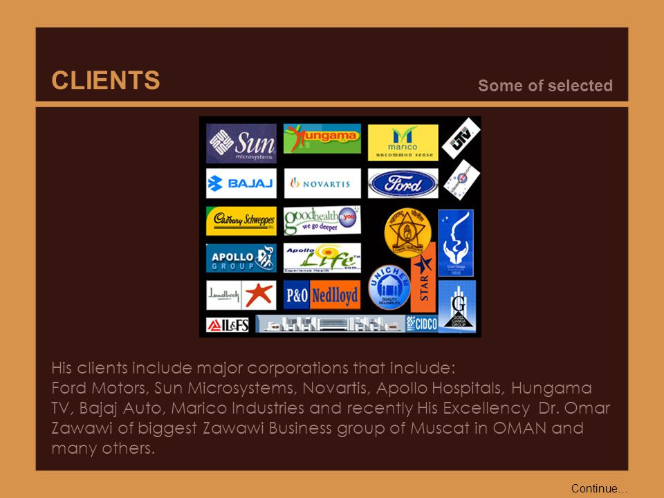 His clients include major corporations that include: Ford Motors, Sun Microsystems, Novartis, Apollo Hospitals, Hungama TV, Bajaj Auto, Marico Industries and recently His Excellency Dr.