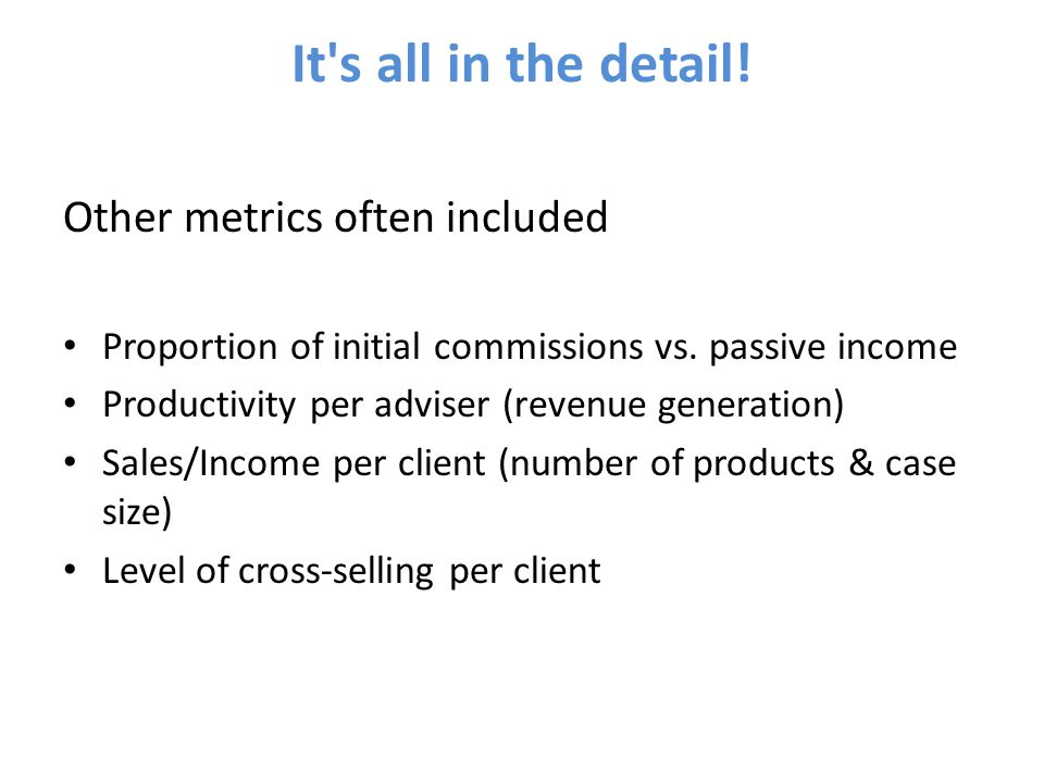 It s all in the detail. Other metrics often included Proportion of initial commissions vs.