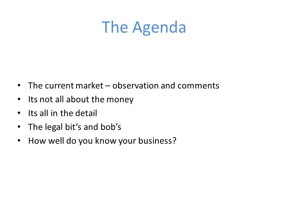 The Agenda The current market – observation and comments Its not all about the money Its all in the detail The legal bit's and bob's How well do you know your business