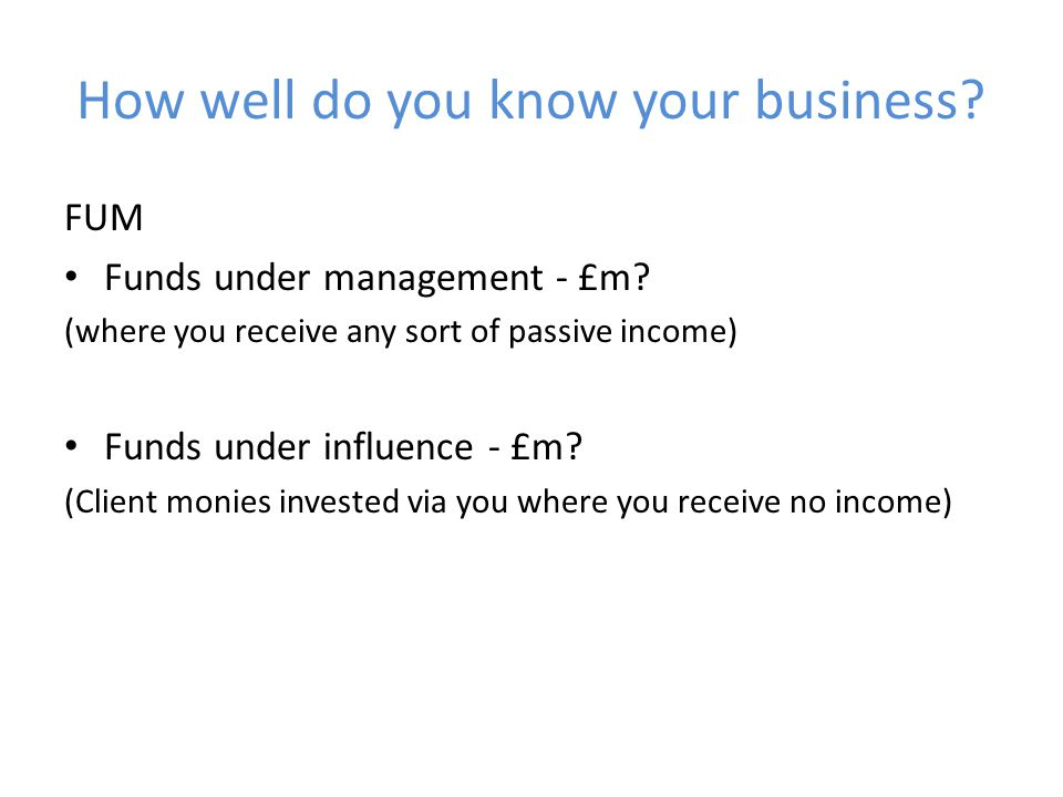 How well do you know your business. FUM Funds under management - £m.