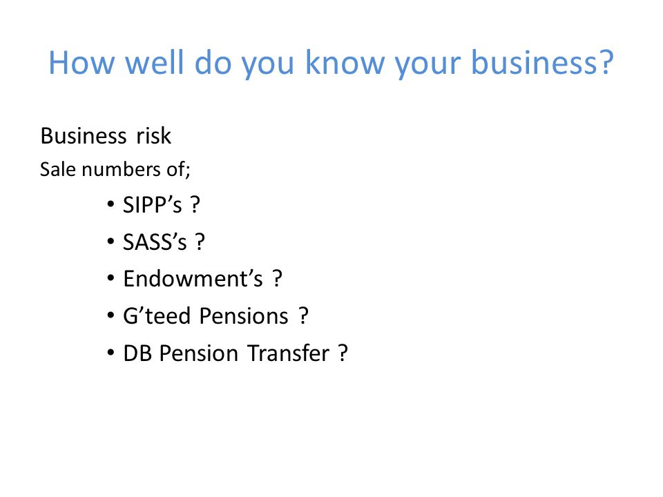 How well do you know your business. Business risk Sale numbers of; SIPP's .