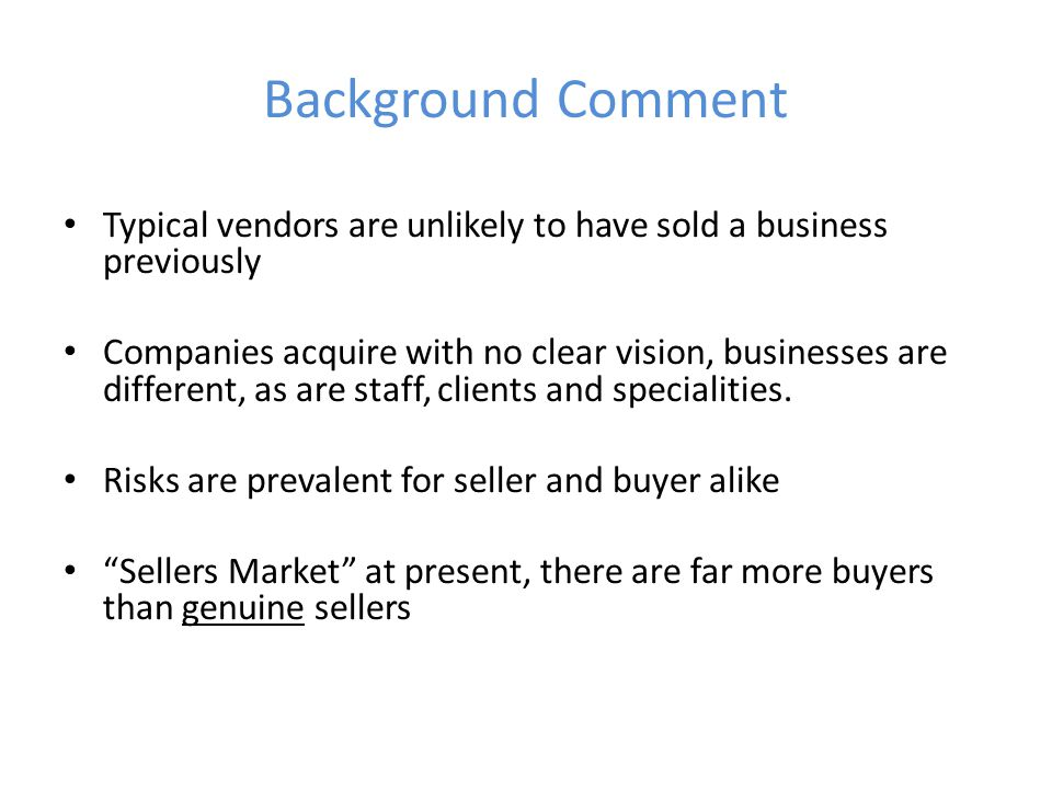 Background Comment Typical vendors are unlikely to have sold a business previously Companies acquire with no clear vision, businesses are different, as are staff, clients and specialities.
