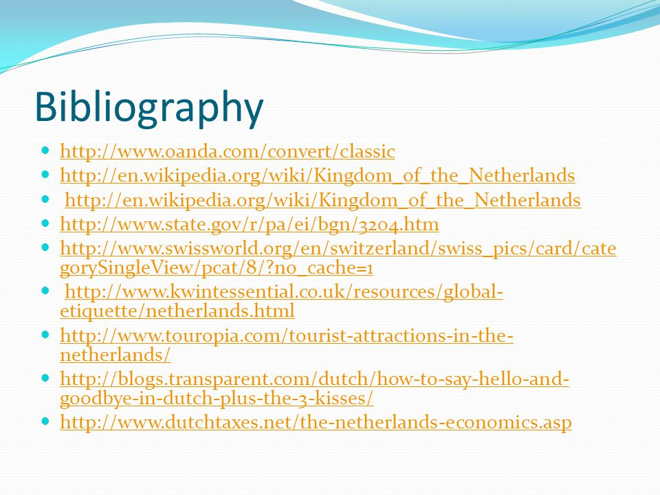 Bibliography http://www.oanda.com/convert/classic http://en.wikipedia.org/wiki/Kingdom_of_the_Netherlands http://www.state.gov/r/pa/ei/bgn/3204.htm http://www.swissworld.org/en/switzerland/swiss_pics/card/cate gorySingleView/pcat/8/ no_cache=1 http://www.swissworld.org/en/switzerland/swiss_pics/card/cate gorySingleView/pcat/8/ no_cache=1 http://www.kwintessential.co.uk/resources/global- etiquette/netherlands.htmlhttp://www.kwintessential.co.uk/resources/global- etiquette/netherlands.html http://www.touropia.com/tourist-attractions-in-the- netherlands/ http://www.touropia.com/tourist-attractions-in-the- netherlands/ http://blogs.transparent.com/dutch/how-to-say-hello-and- goodbye-in-dutch-plus-the-3-kisses/ http://blogs.transparent.com/dutch/how-to-say-hello-and- goodbye-in-dutch-plus-the-3-kisses/ http://www.dutchtaxes.net/the-netherlands-economics.asp