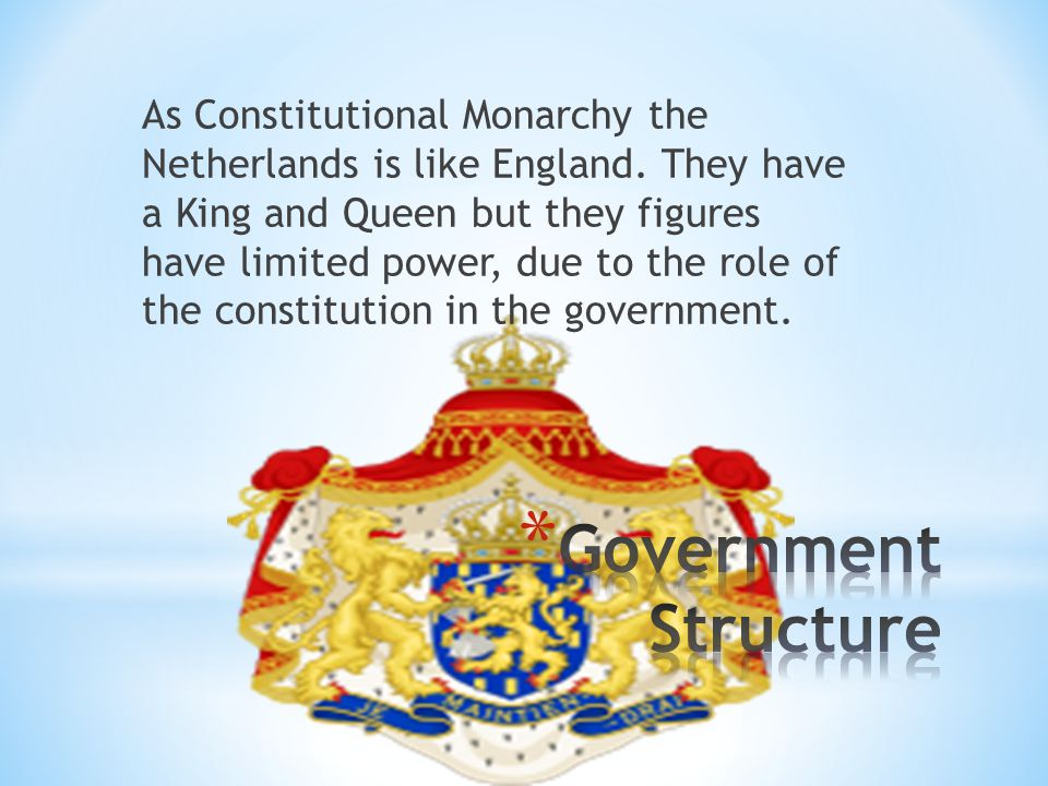 As Constitutional Monarchy the Netherlands is like England.