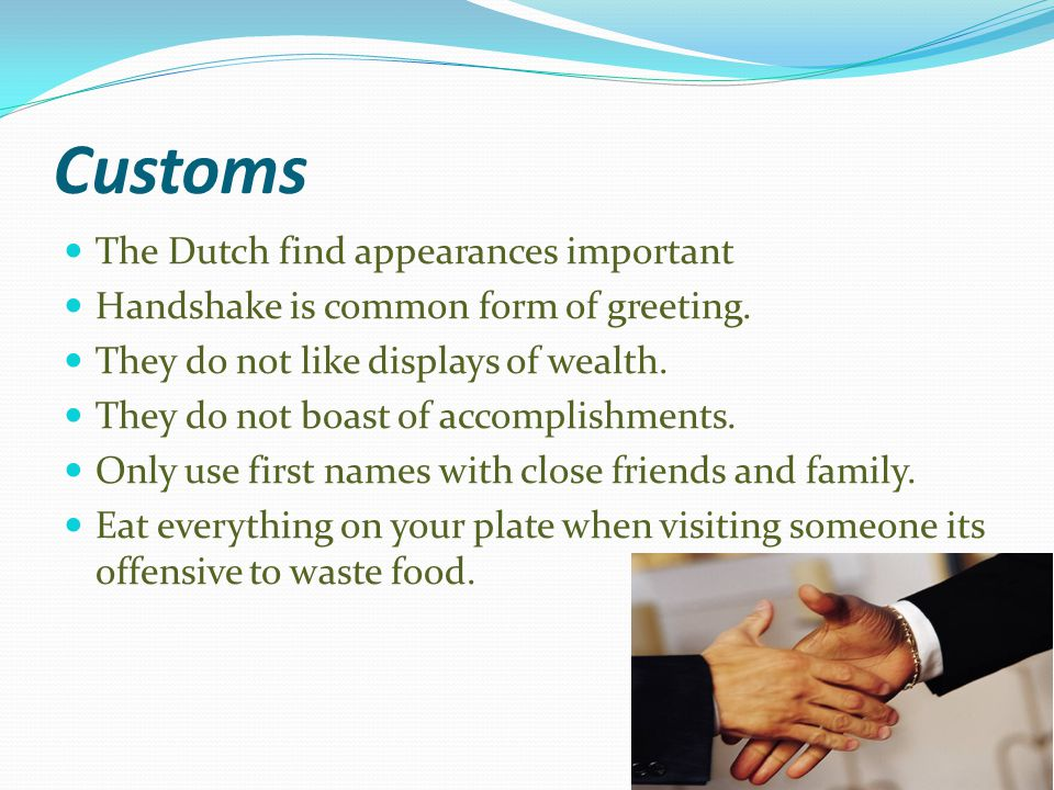 Customs The Dutch find appearances important Handshake is common form of greeting.