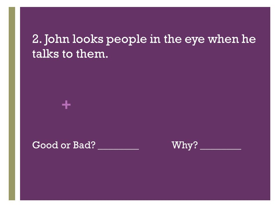 + 2. John looks people in the eye when he talks to them. Good or Bad ________Why ________