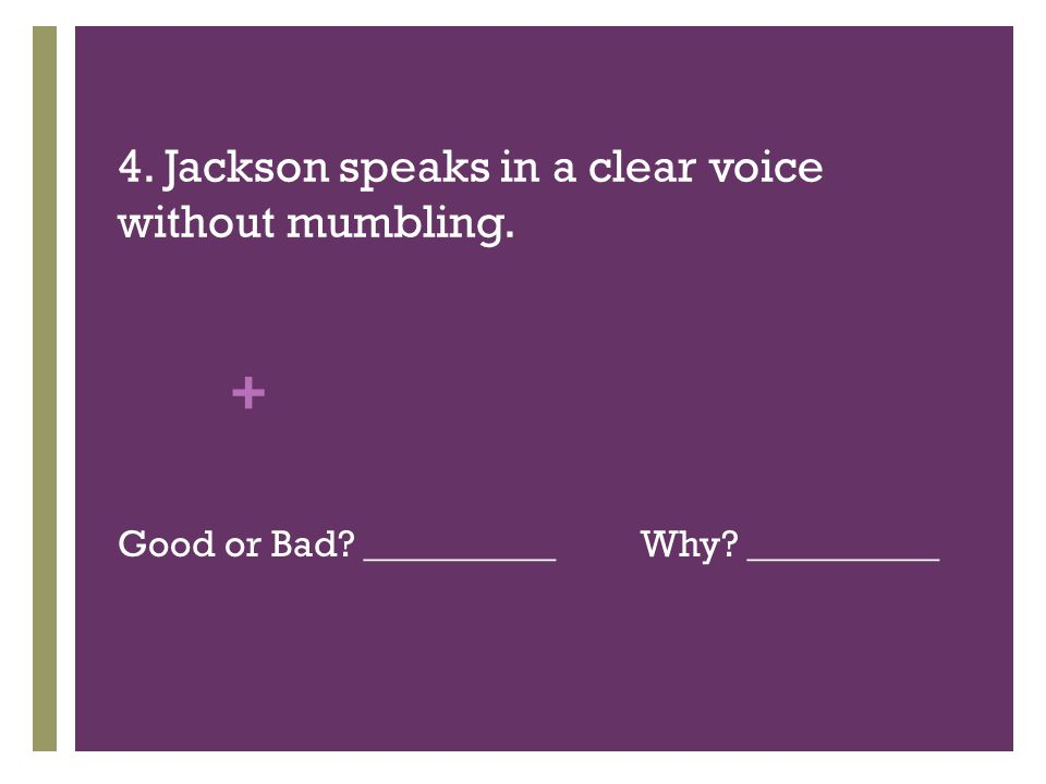 + 4. Jackson speaks in a clear voice without mumbling. Good or Bad __________Why __________