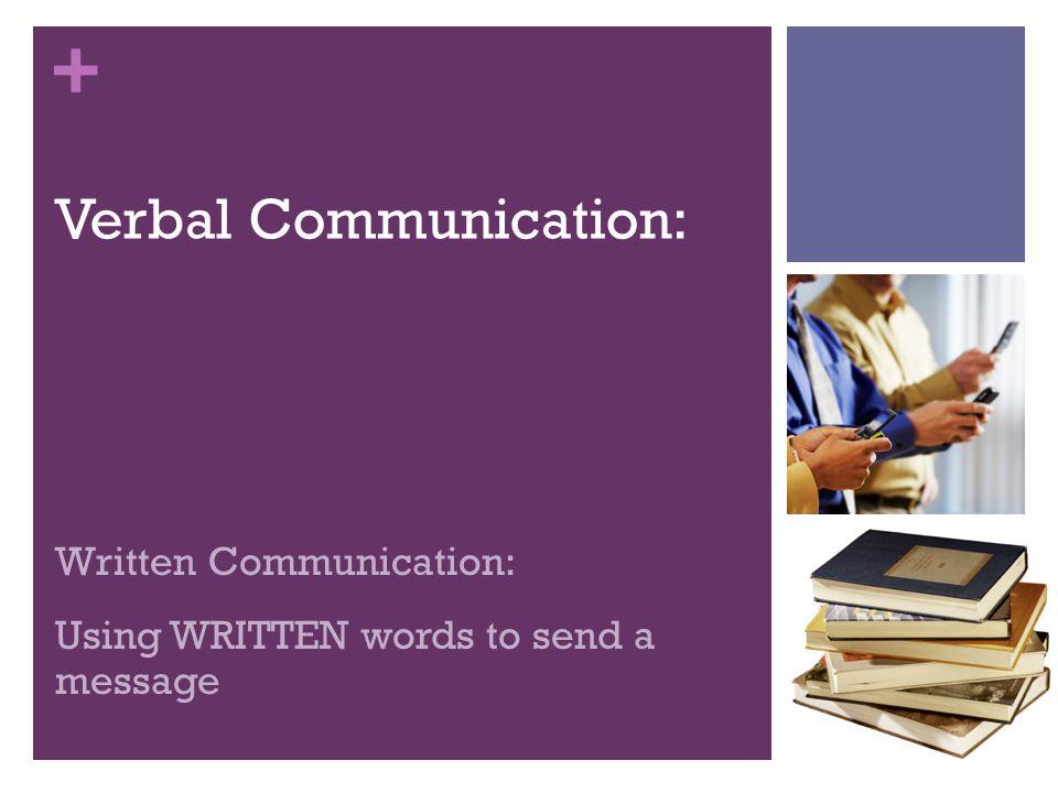 + Verbal Communication: Written Communication: Using WRITTEN words to send a message