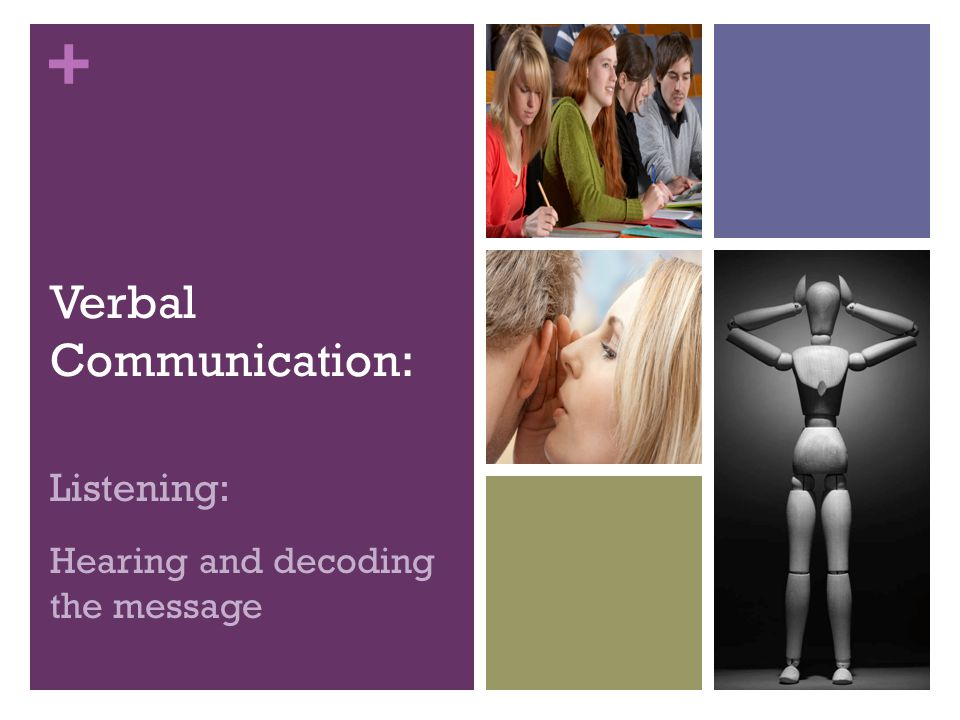 + Verbal Communication: Listening: Hearing and decoding the message
