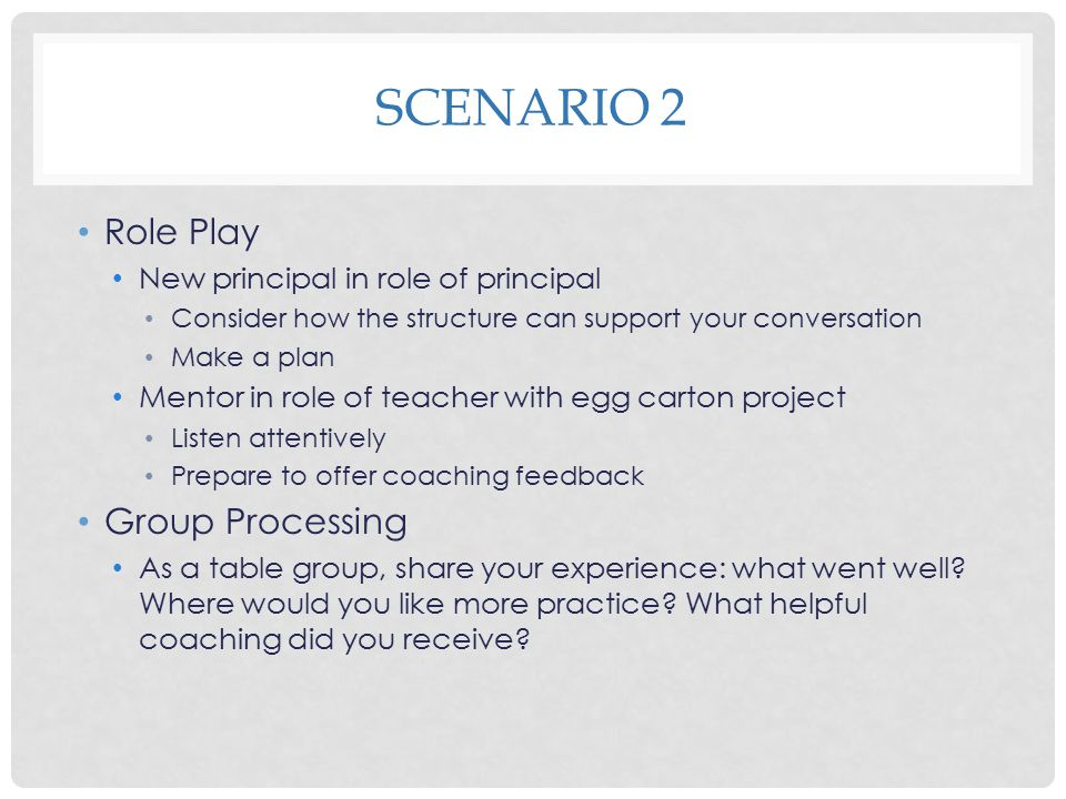 SCENARIO 2 Role Play New principal in role of principal Consider how the structure can support your conversation Make a plan Mentor in role of teacher