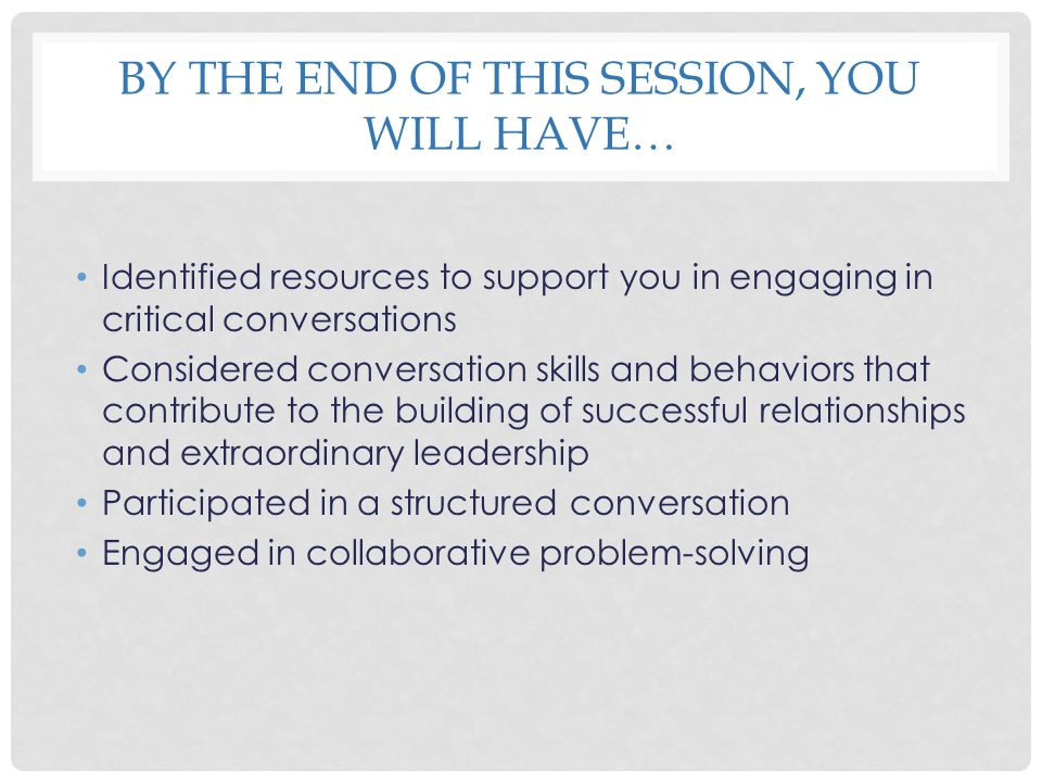 BY THE END OF THIS SESSION, YOU WILL HAVE… Identified resources to support you in engaging in critical conversations Considered conversation skills an